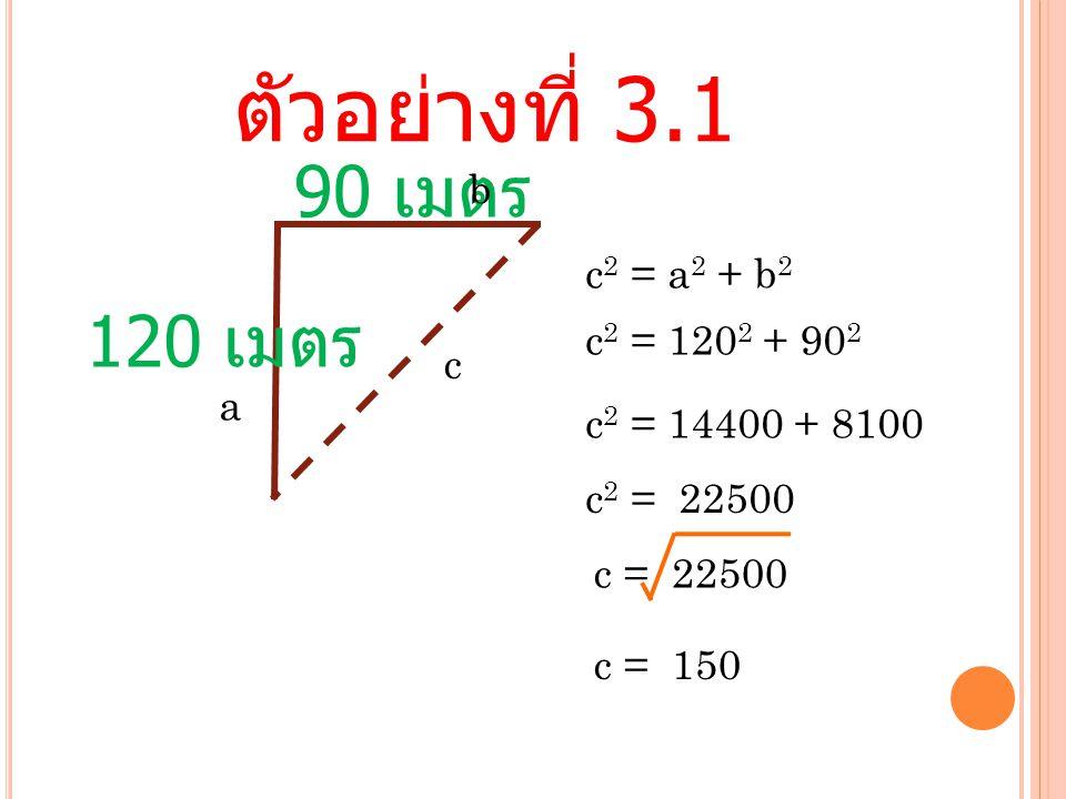 ตัวอย่างที่ 3.1 90 เมตร 120 เมตร c 2 = a 2 + b 2 b a c c 2 = 120 2 + 90 2 c 2 = 14400 + 8100 c 2 = 22500 c = 22500 c = 150