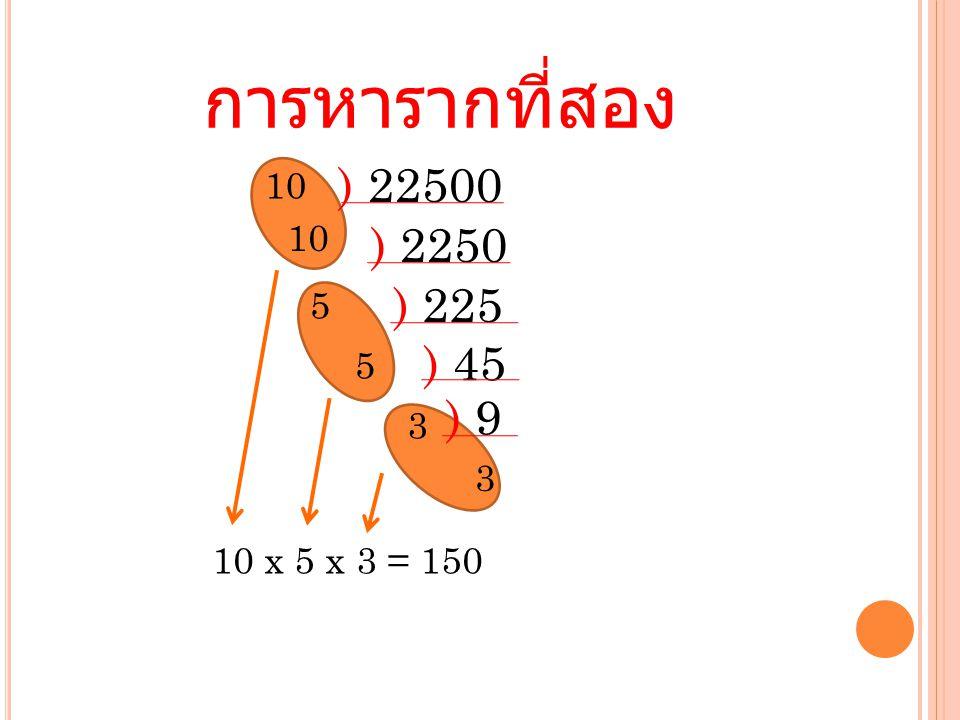 การหารากที่สอง ) 22500 ) 2250 ) 225 10 5 ) 45 5 10 x 5 x 3 = 150 3 3 ) 9