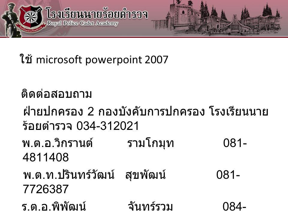 ใช้ microsoft powerpoint 2007 ติดต่อสอบถาม ฝ่ายปกครอง 2 กองบังคับการปกครอง โรงเรียนนาย ร้อยตำรวจ 034-312021 พ. ต. อ. วิกรานต์ รามโกมุท 081- 4811408 พ.