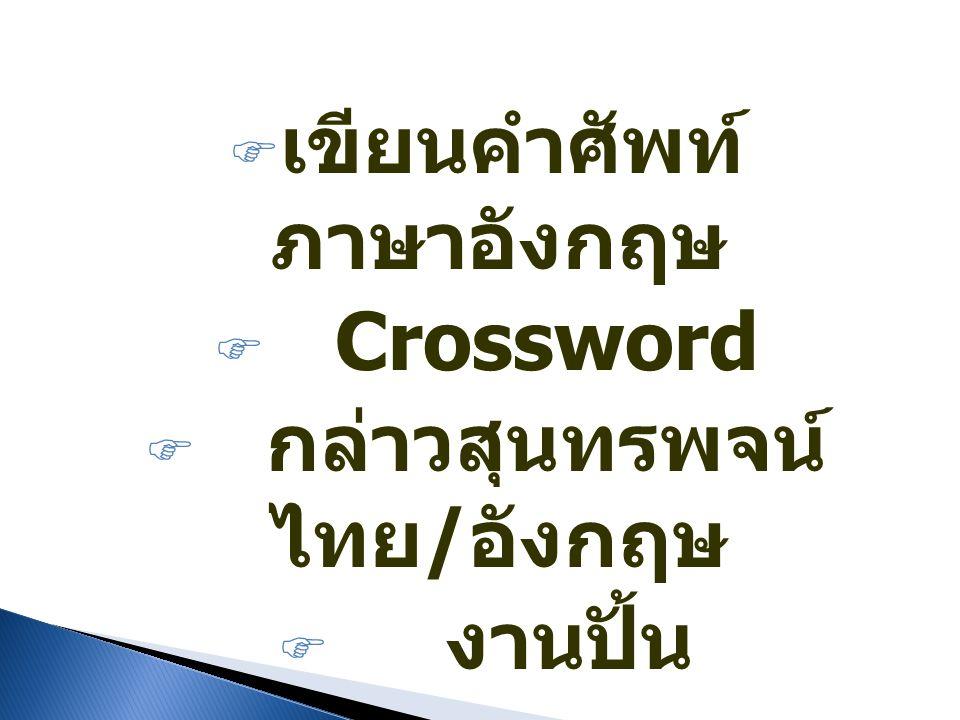  เขียนคำศัพท์ ภาษาอังกฤษ  Crossword  กล่าวสุนทรพจน์ ไทย / อังกฤษ  งานปั้น