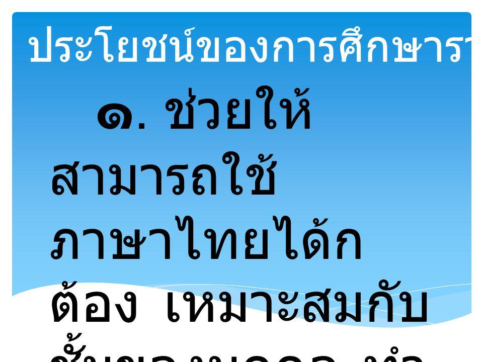 ประโยชน์ของการศึกษาราชาศัพท์ ๑. ช่วยให้ สามารถใช้ ภาษาไทยได้ก ต้อง เหมาะสมกับ ชั้นของบุคคล ทำ ให้ไม่มีปัญหาใน การสื่อสาร