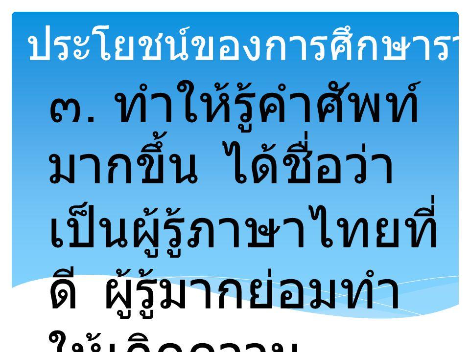 ๓. ทำให้รู้คำศัพท์ มากขึ้น ได้ชื่อว่า เป็นผู้รู้ภาษาไทยที่ ดี ผู้รู้มากย่อมทำ ให้เกิดความ คล่องแคล่ว ชำนาญ ประโยชน์ของการศึกษาราชาศัพท์