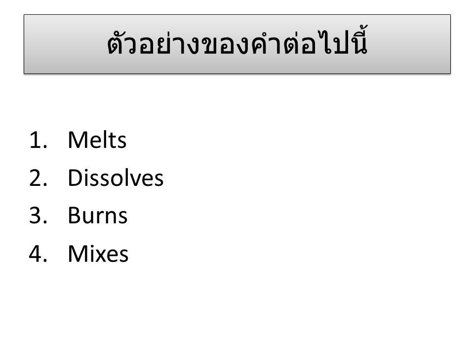 ตัวอย่างของคำต่อไปนี้ 1.Melts 2.Dissolves 3.Burns 4.Mixes