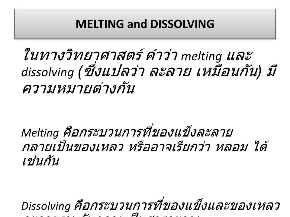 MELTING and DISSOLVING ในทางวิทยาศาสตร์ คำว่า melting และ dissolving ( ซึ่งแปลว่า ละลาย เหมือนกัน ) มี ความหมายต่างกัน Melting คือกระบวนการที่ของแข็งล