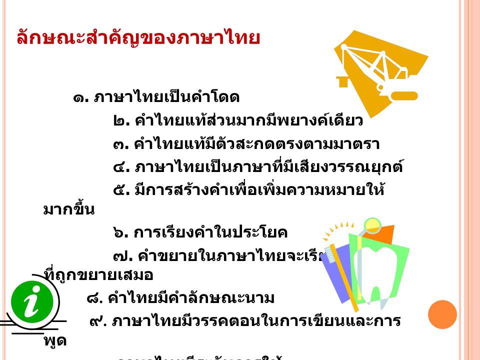 ลักษณะสำคัญของภาษาไทย ๑. ภาษาไทยเป็นคำโดด ๒. คำไทยแท้ส่วนมากมีพยางค์เดียว ๓. คำไทยแท้มีตัวสะกดตรงตามมาตรา ๔. ภาษาไทยเป็นภาษาที่มีเสียงวรรณยุกต์ ๕. มีก