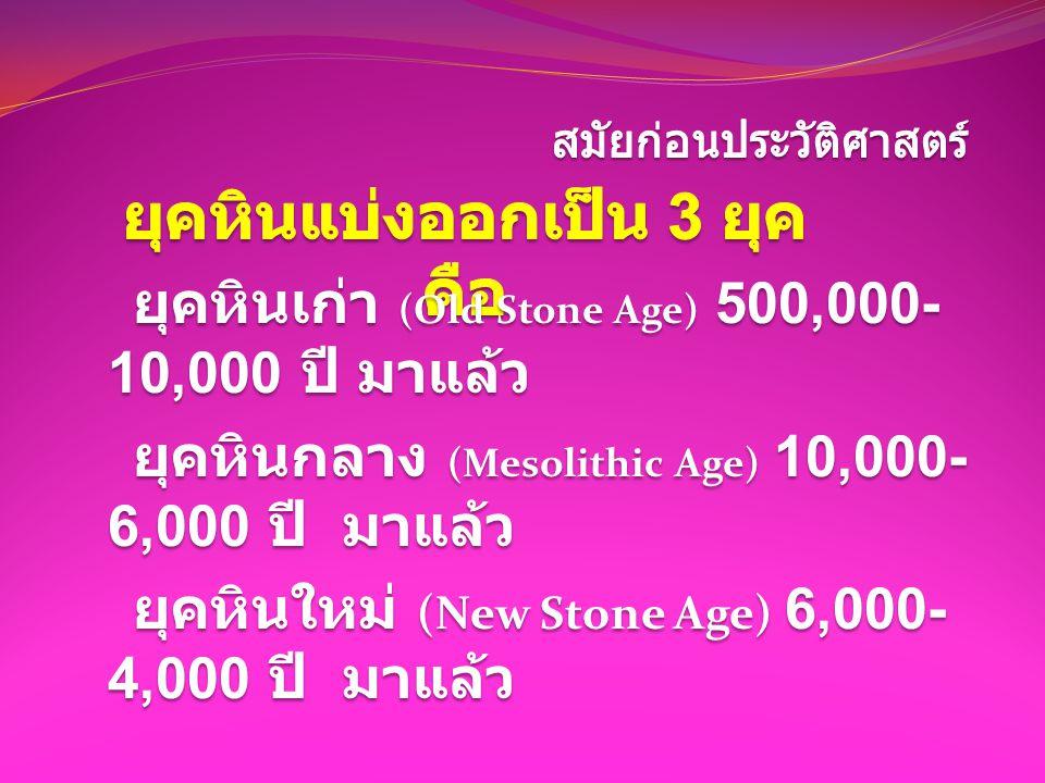 ยุคหินเก่า (Old Stone Age) 500,000- 10,000 ปี มาแล้ว ยุคหินเก่า (Old Stone Age) 500,000- 10,000 ปี มาแล้ว ยุคหินกลาง (Mesolithic Age) 10,000- 6,000 ปี