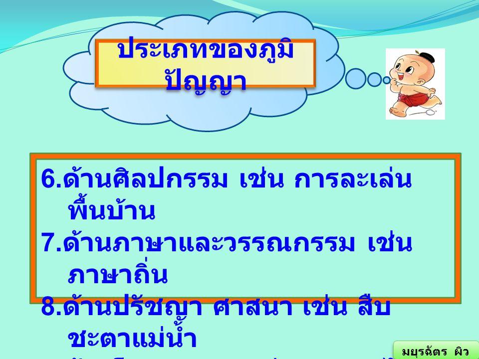6. ด้านศิลปกรรม เช่น การละเล่น พื้นบ้าน 7. ด้านภาษาและวรรณกรรม เช่น ภาษาถิ่น 8. ด้านปรัชญา ศาสนา เช่น สืบ ชะตาแม่น้ำ 9. ด้านโภชนาการ เช่น อาหารไทย มยุ