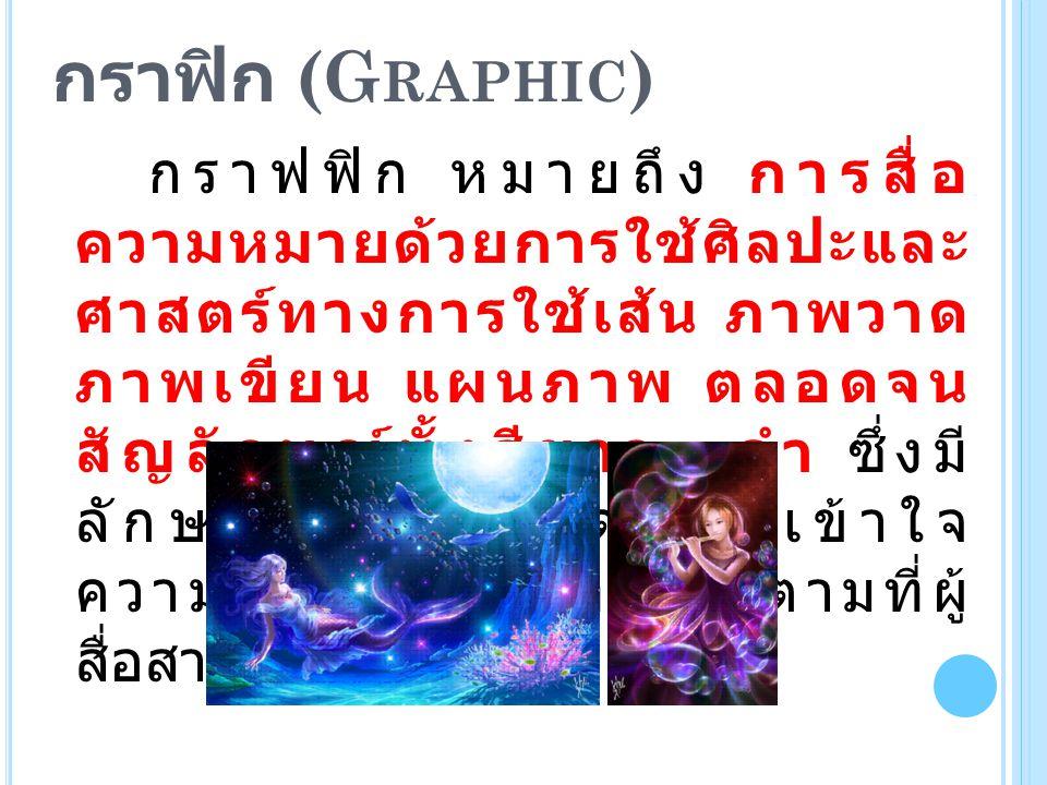 กราฟิก (G RAPHIC ) กราฟฟิก หมายถึง การสื่อ ความหมายด้วยการใช้ศิลปะและ ศาสตร์ทางการใช้เส้น ภาพวาด ภาพเขียน แผนภาพ ตลอดจน สัญลักษณ์ทั้งสีขาว - ดำ ซึ่งมี