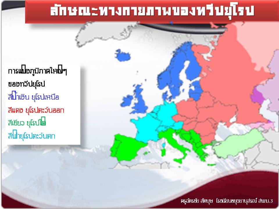 ลักษณะทางกายภาพของทวีปยุโรปลักษณะทางกายภาพของทวีปยุโรป ครูฉัตรชัย สัตบุษ โรงเรียนอยุธยานุสรณ์ สพม.3 การแบ่งภูมิภาคใหญ่ๆ ของทวีปยุโรป สีน้ำเงิน ยุโรปเหนือ สีแดง ยุโรปตะวันออก สีเขียว ยุโรปใต้ สีฟ้ายุโรปตะวันตก การแบ่งภูมิภาคใหญ่ๆ ของทวีปยุโรป สีน้ำเงิน ยุโรปเหนือ สีแดง ยุโรปตะวันออก สีเขียว ยุโรปใต้ สีฟ้ายุโรปตะวันตก