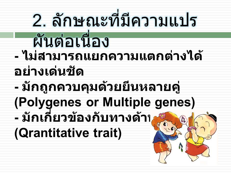 - ไม่สามารถแยกความแตกต่างได้ อย่างเด่นชัด - มักถูกควบคุมด้วยยีนหลายคู่ (Polygenes or Multiple genes) - มักเกี่ยวข้องกับทางด้านปริมาณ (Qrantitative trait)