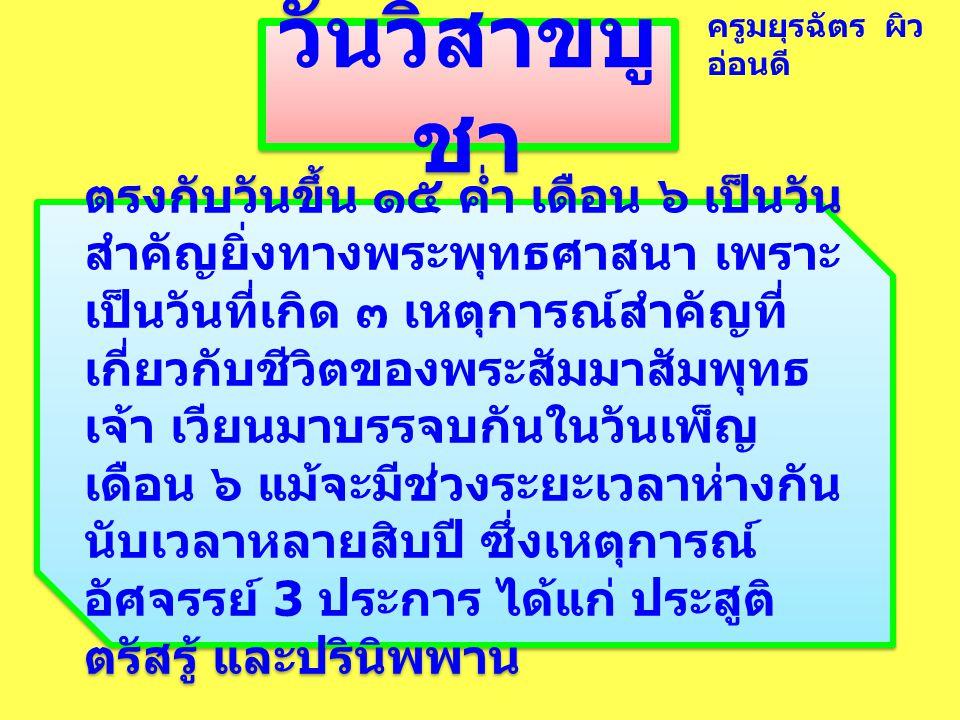 วันวิสาขบู ชา ตรงกับวันขึ้น ๑๕ ค่ำ เดือน ๖ เป็นวัน สำคัญยิ่งทางพระพุทธศาสนา เพราะ เป็นวันที่เกิด ๓ เหตุการณ์สำคัญที่ เกี่ยวกับชีวิตของพระสัมมาสัมพุทธ เจ้า เวียนมาบรรจบกันในวันเพ็ญ เดือน ๖ แม้จะมีช่วงระยะเวลาห่างกัน นับเวลาหลายสิบปี ซึ่งเหตุการณ์ อัศจรรย์ 3 ประการ ได้แก่ ประสูติ ตรัสรู้ และปรินิพพาน ครูมยุรฉัตร ผิว อ่อนดี
