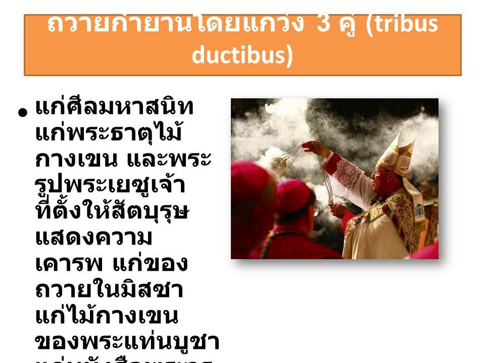 ถวายกำยานโดยแกว่ง 3 คู่ (tribus ductibus) • แก่ศีลมหาสนิท แก่พระธาตุไม้ กางเขน และพระ รูปพระเยซูเจ้า ที่ตั้งให้สัตบุรุษ แสดงความ เคารพ แก่ของ ถวายในมิ