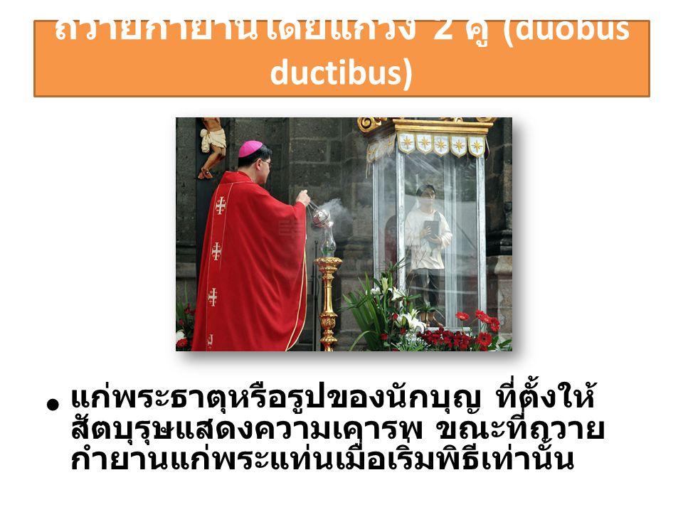 ถวายกำยานโดยแกว่ง 2 คู่ (duobus ductibus) • แก่พระธาตุหรือรูปของนักบุญ ที่ตั้งให้ สัตบุรุษแสดงความเคารพ ขณะที่ถวาย กำยานแก่พระแท่นเมื่อเริ่มพิธีเท่านั