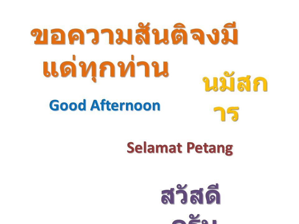 สวัสดี ครับ Selamat Petang นมัสก าร ขอความสันติจงมี แด่ทุกท่าน Good Afternoon