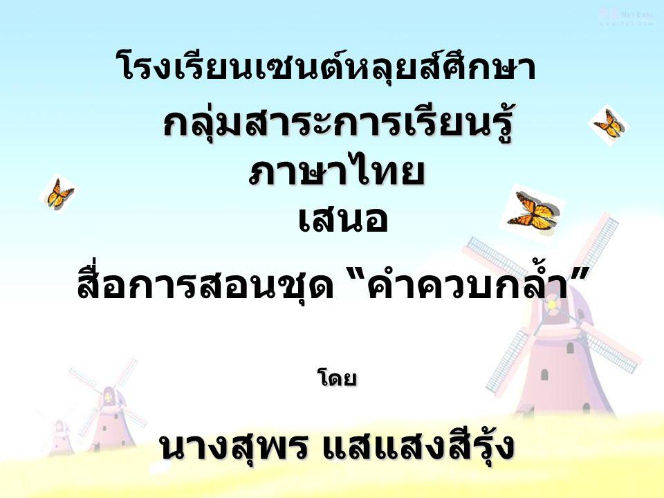"""กลุ่มสาระการเรียนรู้ ภาษาไทย เสนอ สื่อการสอนชุด """" คำควบกล้ำ """" โรงเรียนเซนต์หลุยส์ศึกษา โดย นางสุพร แสแสงสีรุ้ง"""