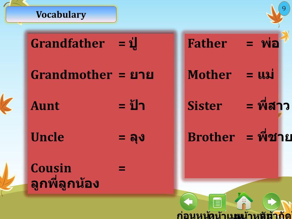 Vocabulary ก่อนหน้า หน้าหลัก หน้าถัดไป หน้าเมนู 9 Father= พ่อ Mother= แม่ Sister= พี่สาว Brother= พี่ชาย Grandfather = ปู่ Grandmother = ยาย Aunt= ป้า Uncle= ลุง Cousin= ลูกพี่ลูกน้อง Grandfather = ปู่ Grandmother = ยาย Aunt= ป้า Uncle= ลุง Cousin= ลูกพี่ลูกน้อง