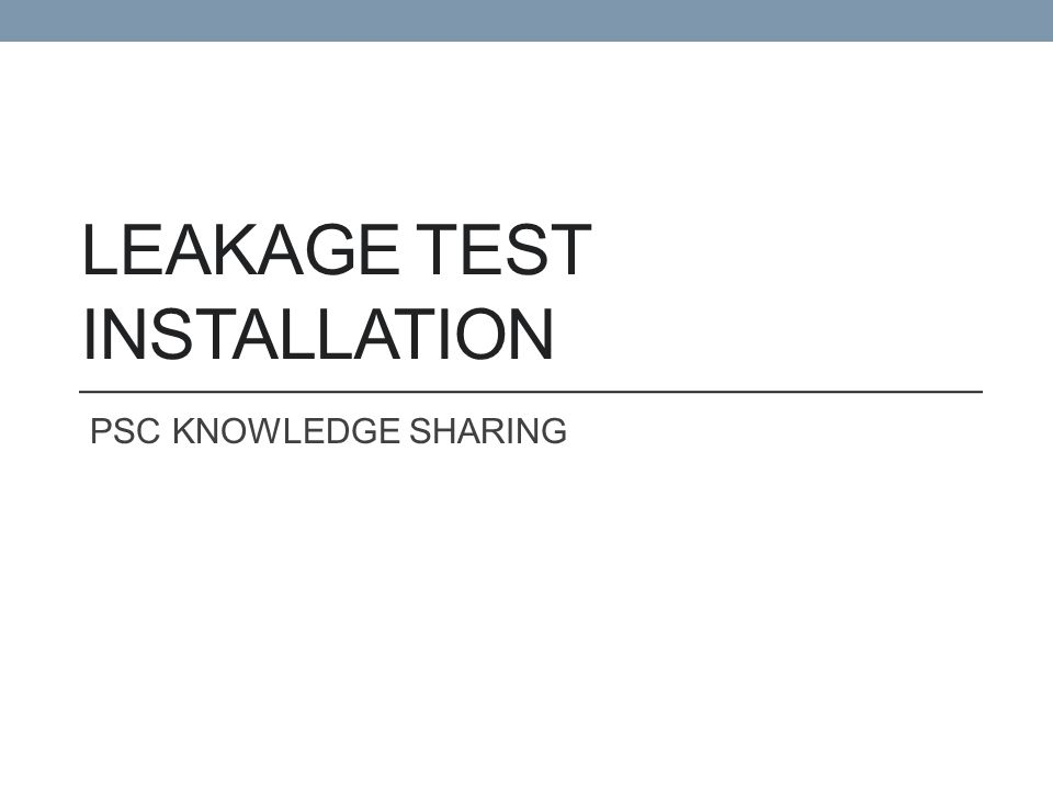 LEAKAGE TEST INSTALLATION PSC KNOWLEDGE SHARING