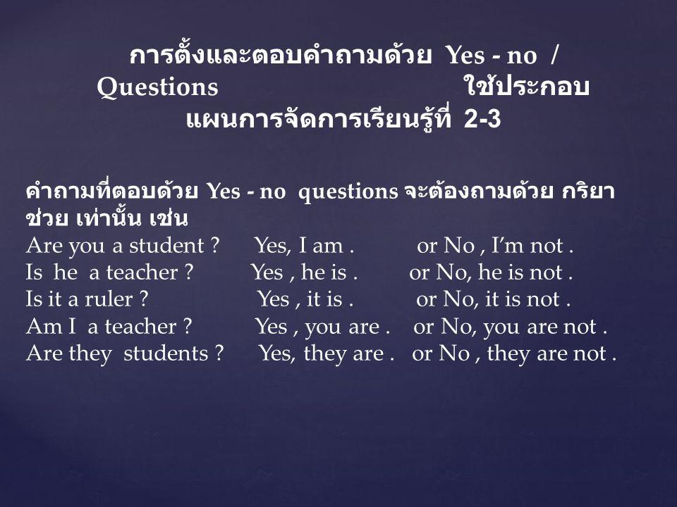 การตั้งและตอบคำถามด้วย Yes - no / Questions ใช้ประกอบ แผนการจัดการเรียนรู้ที่ 2-3 คำถามที่ตอบด้วย Yes - no questions จะต้องถามด้วย กริยา ช่วย เท่านั้น