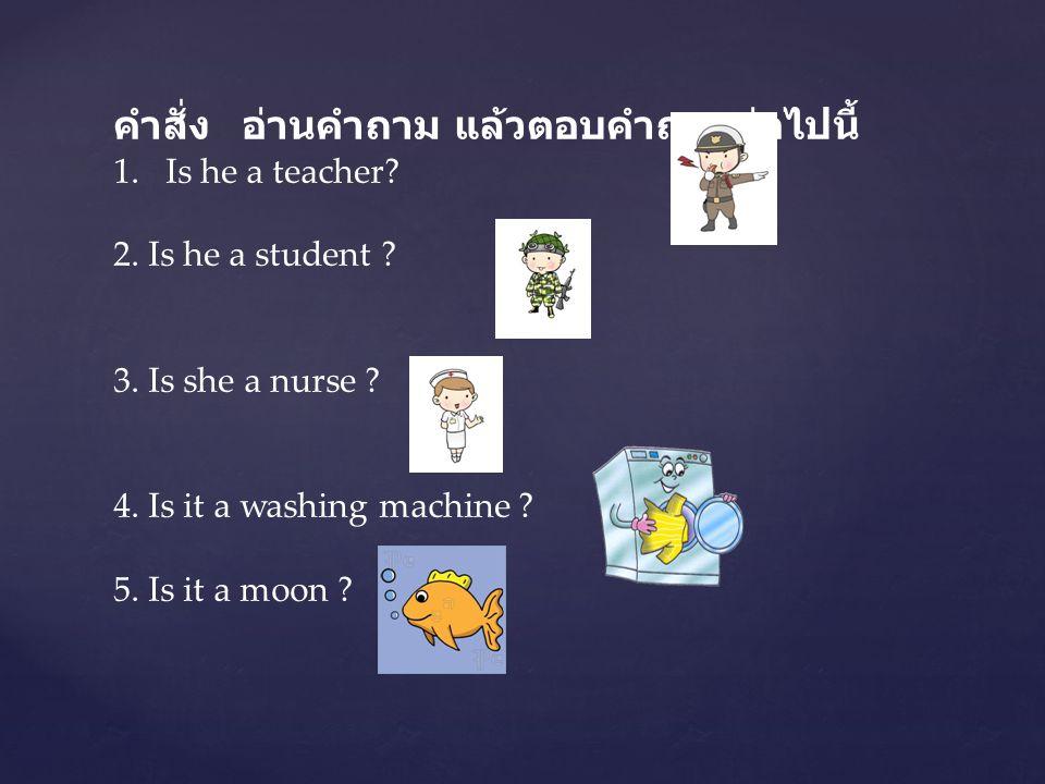 คำสั่ง อ่านคำถาม แล้วตอบคำถามต่อไปนี้ 1.Is he a teacher? 2. Is he a student ? 3. Is she a nurse ? 4. Is it a washing machine ? 5. Is it a moon ?