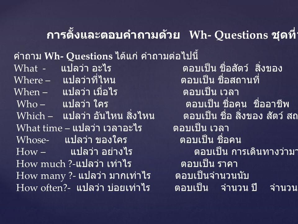การตั้งและตอบคำถามด้วย Wh- Questions ชุดที่ 1 คำถาม Wh- Questions ได้แก่ คำถามต่อไปนี้ What - แปลว่า อะไร ตอบเป็น ชื่อสัตว์ สิ่งของ Where – แปลว่าที่ไ