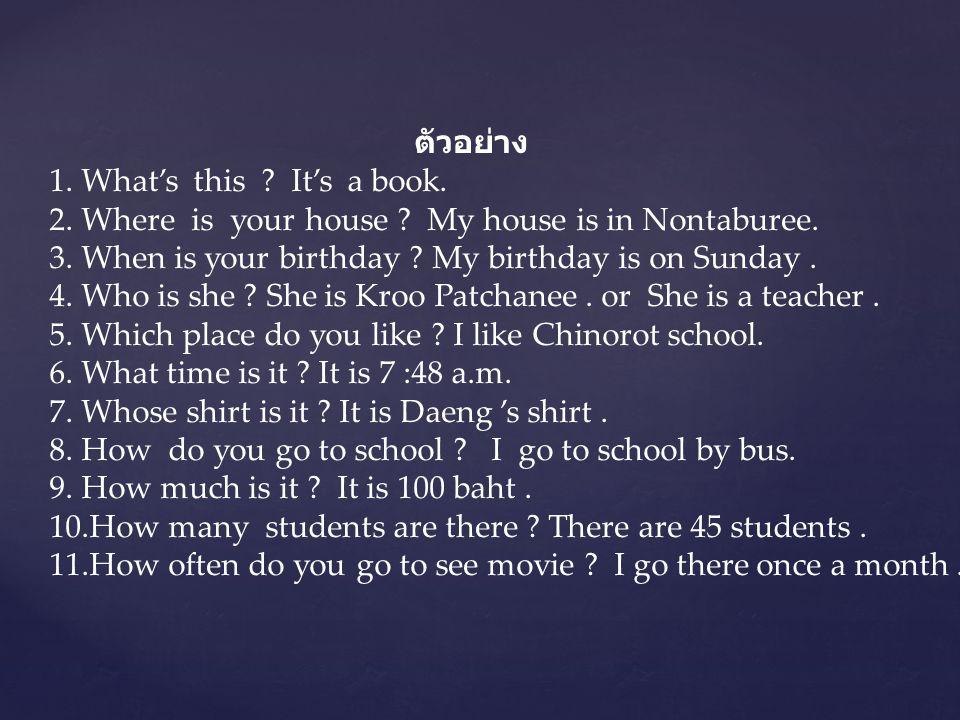 ตัวอย่าง 1. What's this ? It's a book. 2. Where is your house ? My house is in Nontaburee. 3. When is your birthday ? My birthday is on Sunday. 4. Who
