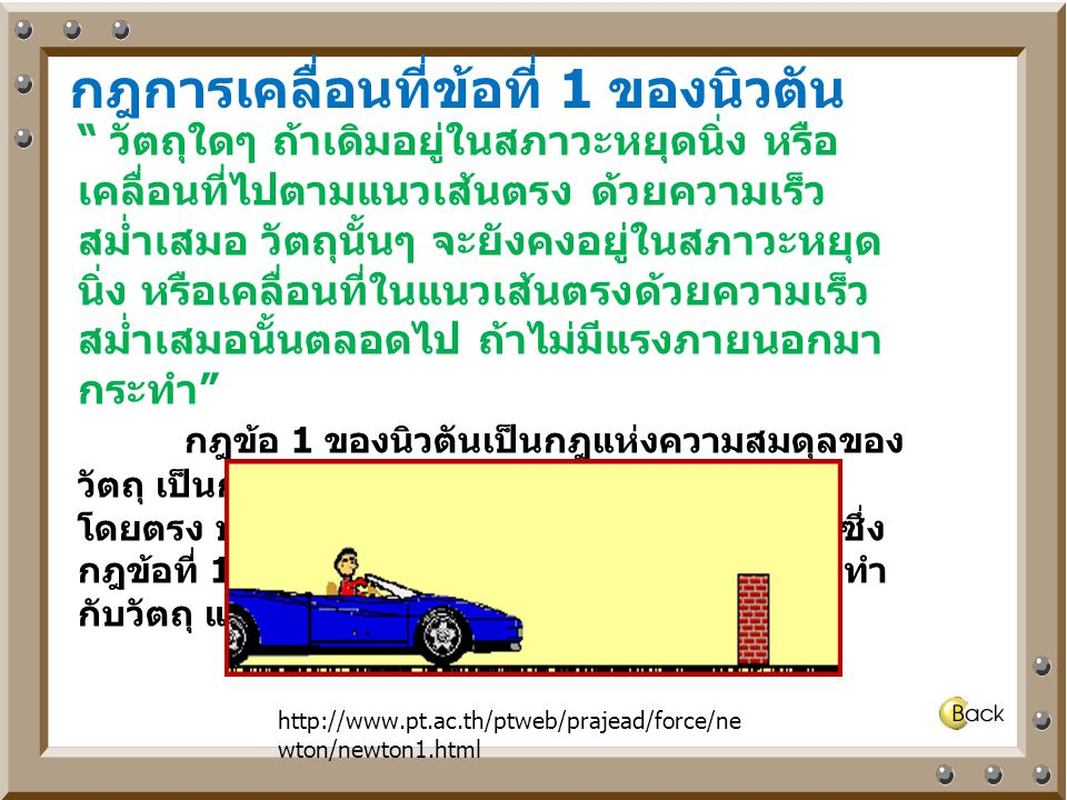 """กฎการเคลื่อนที่ข้อที่ 1 ของนิวตัน """" วัตถุใดๆ ถ้าเดิมอยู่ในสภาวะหยุดนิ่ง หรือ เคลื่อนที่ไปตามแนวเส้นตรง ด้วยความเร็ว สม่ำเสมอ วัตถุนั้นๆ จะยังคงอยู่ในส"""