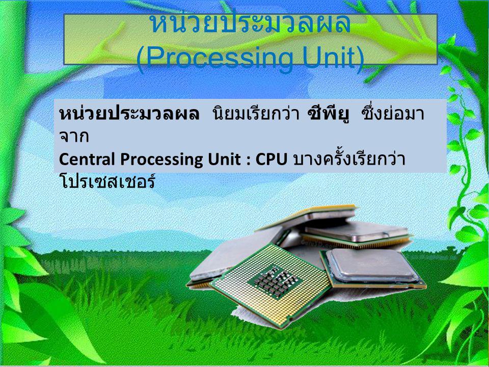 หน่วยประมวลผล (Processing Unit) หน่วยประมวลผล นิยมเรียกว่า ซีพียู ซึ่งย่อมา จาก Central Processing Unit : CPU บางครั้งเรียกว่า โปรเซสเชอร์