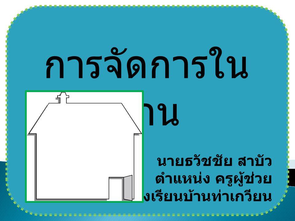 การจัดการใน บ้าน นายธวัชชัย สาบัว ตำแหน่ง ครูผู้ช่วย โรงเรียนบ้านท่าเกวียน