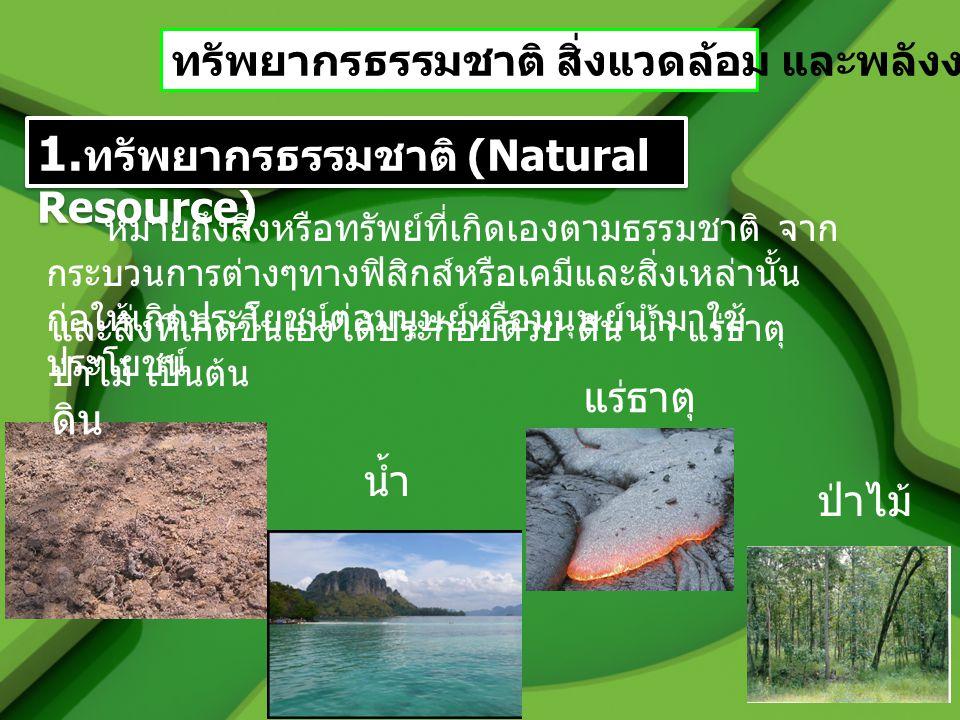 ทรัพยากรธรรมชาติ สิ่งแวดล้อม และพลังงาน 1. ทรัพยากรธรรมชาติ (Natural Resource) หมายถึงสิ่งหรือทรัพย์ที่เกิดเองตามธรรมชาติ จาก กระบวนการต่างๆทางฟิสิกส์