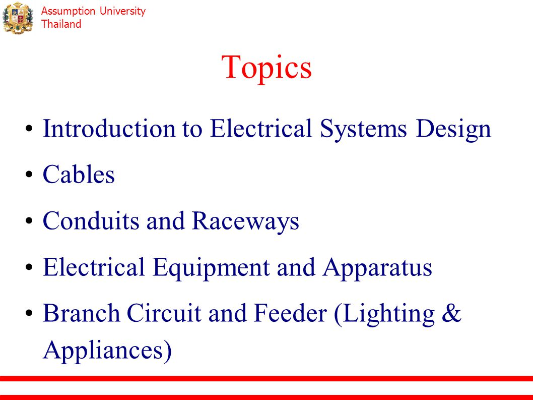Assumption University Thailand Topics •Introduction to Electrical Systems Design •Cables •Conduits and Raceways •Electrical Equipment and Apparatus •Branch Circuit and Feeder (Lighting & Appliances)