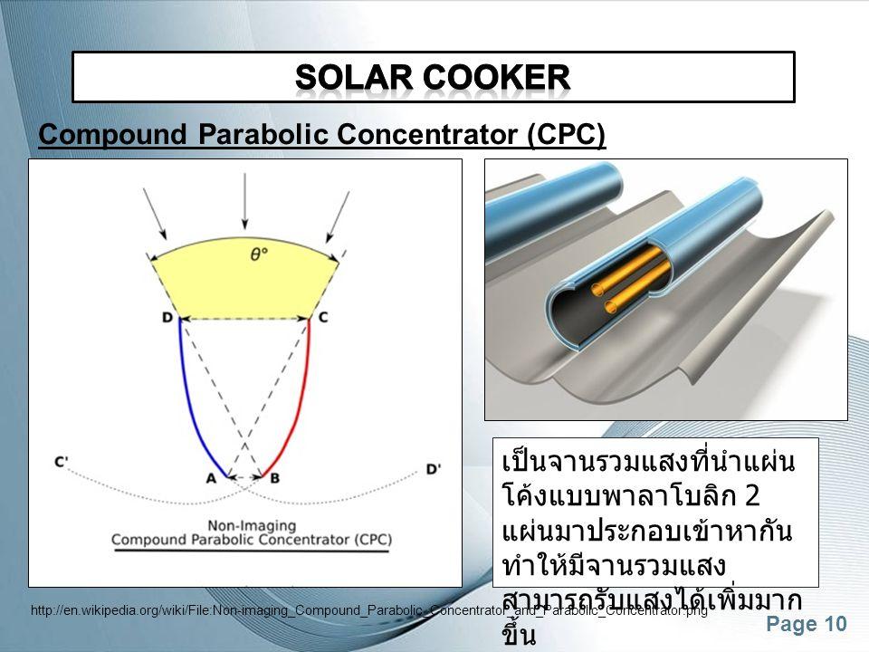 Page 10 Compound Parabolic Concentrator (CPC) เป็นจานรวมแสงที่นำแผ่น โค้งแบบพาลาโบลิก 2 แผ่นมาประกอบเข้าหากัน ทำให้มีจานรวมแสง สามารถรับแสงได้เพิ่มมาก