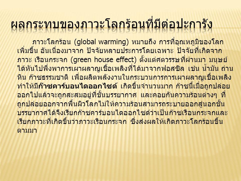 ภาวะโลกร้อน (global warming) หมายถึง การที่อุณหภูมิของโลก เพิ่มขึ้น อันเนื่องมาจาก ปัจจัยหลายประการโดยเฉพาะ ปัจจัยที่เกิดจาก ภาวะ เรือนกระจก (green house effect) ตั้งแต่ศตวรรษที่ผ่านมา มนุษย์ ได้หันไปพึ่งพาการเผาผลาญเชื้อเพลิงที่ได้มาจากฟอสซิล เช่น น้ำมัน ถ่าน หิน ก๊าซธรรมชาติ เพื่อผลิตพลังงานในกระบวนการการเผาผลาญเชื้อเพลิง ทำให้มีก๊าซคาร์บอนไดออกไซด์ เกิดขึ้นจำนวนมาก ก๊าซนี้เมื่อถูกปล่อย ออกไปแล้วจะถูกสะสมอยู่ที่ชั้นบรรยากาศ และคอยกันความร้อนต่างๆ ที่ ถูกปล่อยออกจากพื้นผิวโลกไม่ให้ความร้อนสามารถระบายออกสู่นอกชั้น บรรยากาศได้จึงเรียกก๊าซคาร์บอนไดออกไซด์ว่าเป็นก๊าซเรือนกระจกและ เรียกภาวะที่เกิดขึ้นว่าภาวะเรือนกระจก ซึ่งส่งผลให้เกิดภาวะโลกร้อนขึ้น ตามมา