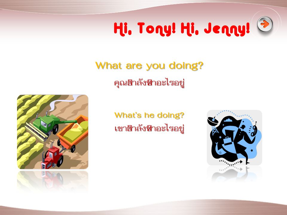 Hi, Tony! Hi, Jenny! What are you doing? คุณกำลังทำอะไรอยู่ What's he doing? เขากำลังทำอะไรอยู่