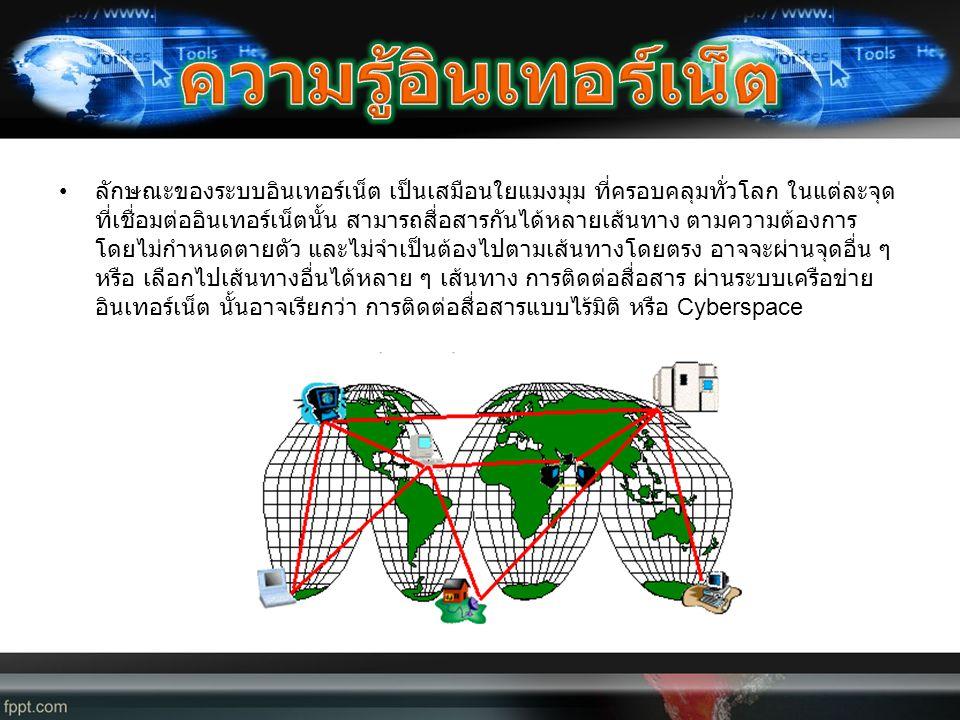 • ลักษณะของระบบอินเทอร์เน็ต เป็นเสมือนใยแมงมุม ที่ครอบคลุมทั่วโลก ในแต่ละจุด ที่เชื่อมต่ออินเทอร์เน็ตนั้น สามารถสื่อสารกันได้หลายเส้นทาง ตามความต้องกา