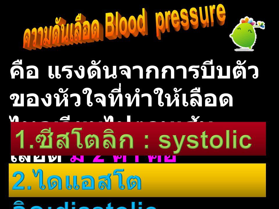 คือ แรงดันจากการบีบตัว ของหัวใจที่ทำให้เลือด ไหลเวียนไปตามเส้น เลือด มี 2 ค่า คือ