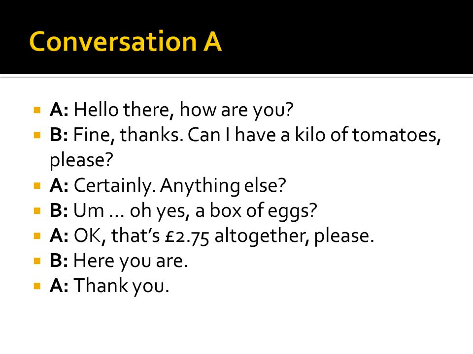  A: Hello there, how are you?  B: Fine, thanks. Can I have a kilo of tomatoes, please?  A: Certainly. Anything else?  B: Um … oh yes, a box of egg