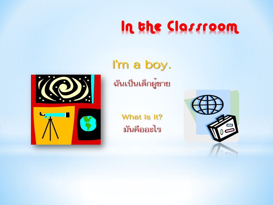 I'm a boy. ฉันเป็นเด็กผู้ชาย What is it? มันคืออะไร