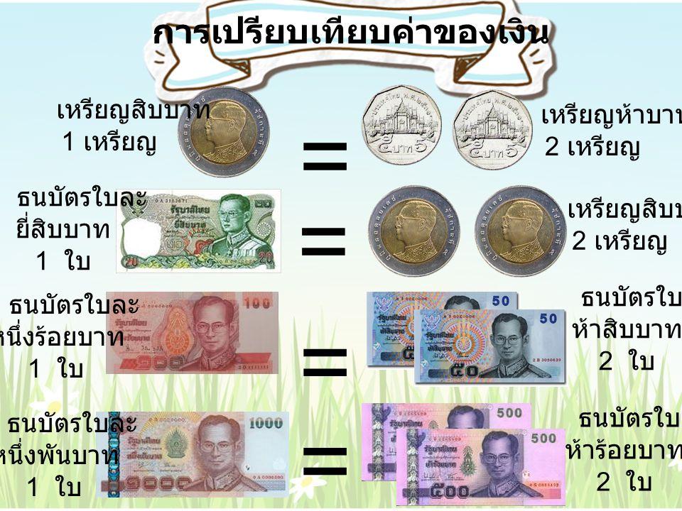 การเปรียบเทียบค่าของเงิน เหรียญสิบบาท 1 เหรียญ เหรียญห้าบาท 2 เหรียญ = ธนบัตรใบละ ยี่สิบบาท 1 ใบ เหรียญสิบบาท 2 เหรียญ = ธนบัตรใบละ หนึ่งร้อยบาท 1 ใบ