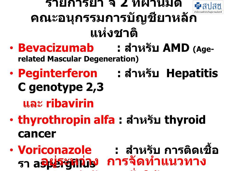 รายการยา จ 2 ที่ผ่านมติ คณะอนุกรรมการบัญชียาหลัก แห่งชาติ •Bevacizumab : สำหรับ AMD (Age- related Mascular Degeneration) •Peginterferon : สำหรับ Hepat