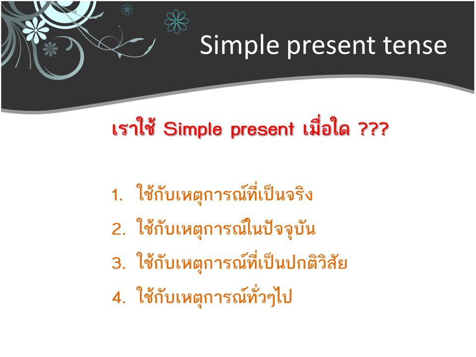 Simple present tense เราใช้ Simple present เมื่อใด ??? 1.ใช้กับเหตุการณ์ที่เป็นจริง 2.ใช้กับเหตุการณ์ในปัจจุบัน 3.ใช้กับเหตุการณ์ที่เป็นปกติวิสัย 4.ใช
