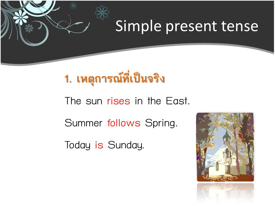 Simple present tense 1. เหตุการณ์ที่เป็นจริง The sun rises in the East. Summer follows Spring. Today is Sunday.