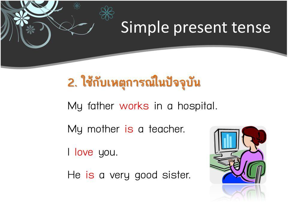 Simple present tense 3.ใช้กับเหตุการณ์ที่เป็นปกติวิสัย John goes to school every day.