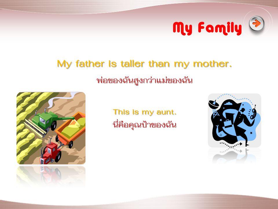 My Family My father is taller than my mother. พ่อของฉันสูงกว่าแม่ของฉัน This is my aunt. นี่คือคุณป้าของฉัน
