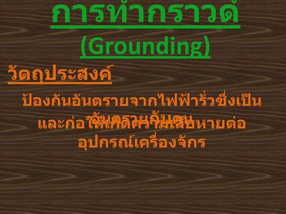 การทำกราวด์ (Grounding) วัตถุประสงค์ ป้องกันอันตรายจากไฟฟ้ารั่วซึ่งเป็น อันตราย กับ คน และก่อให้เกิดความเสียหายต่อ อุปกรณ์เครื่องจักร
