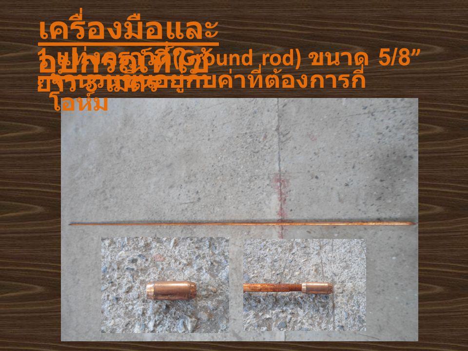 """เครื่องมือและ อุปกรณ์ที่ใช้ 1. แท่งกราวด์ (Ground rod) ขนาด 5/8"""" ยาว 3 เมตร จำนวนขึ้นอยู่กับค่าที่ต้องการกี่ โอห์ม"""