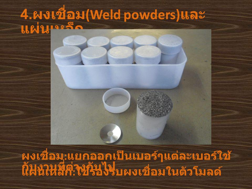 4. ผงเชื่อม (Weld powders) และ แผ่นเหล็ก ผงเชื่อม : แยกออกเป็นเบอร์ๆแต่ละเบอร์ใช้ กับงานที่ต่างกันไป แผ่นเหล็ก : ใช้รองรับผงเชื่อมในตัวโมลด์