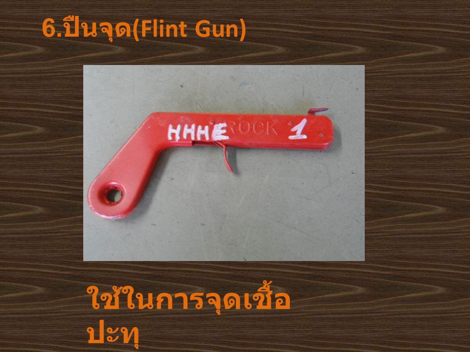 6. ปืนจุด (Flint Gun) ใช้ในการจุดเชื้อ ปะทุ