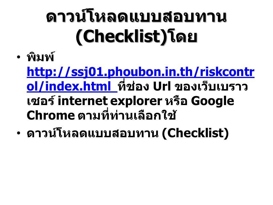 ดาวน์โหลดแบบสอบทาน (Checklist) โดย • พิมพ์ http://ssj01.phoubon.in.th/riskcontr ol/index.html ที่ช่อง Url ของเว็บเบราว เซอร์ internet explorer หรือ Go