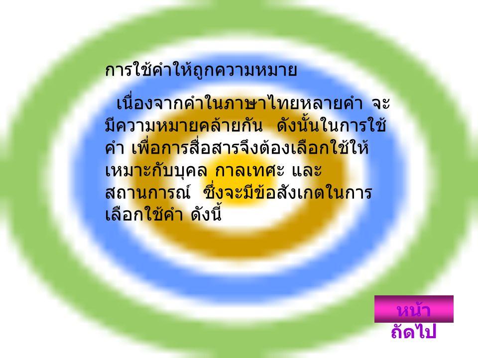 การใช้คำให้ถูกความหมาย เนื่องจากคำในภาษาไทยหลายคำ จะ มีความหมายคล้ายกัน ดังนั้นในการใช้ คำ เพื่อการสื่อสารจึงต้องเลือกใช้ให้ เหมาะกับบุคล กาลเทศะ และ