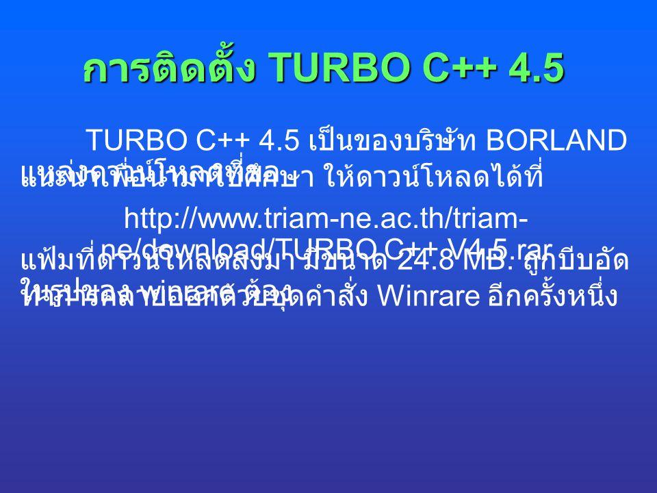 การติดตั้ง TURBO C++ 4.5 TURBO C++ 4.5 เป็นของบริษัท BORLAND แหล่งดาวน์โหลดที่ขอ แนะนำเพื่อนำมาใช้ศึกษา ให้ดาวน์โหลดได้ที่ http://www.triam-ne.ac.th/t